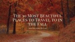 The 10 Most Beautiful Places To Travel To In TheFall